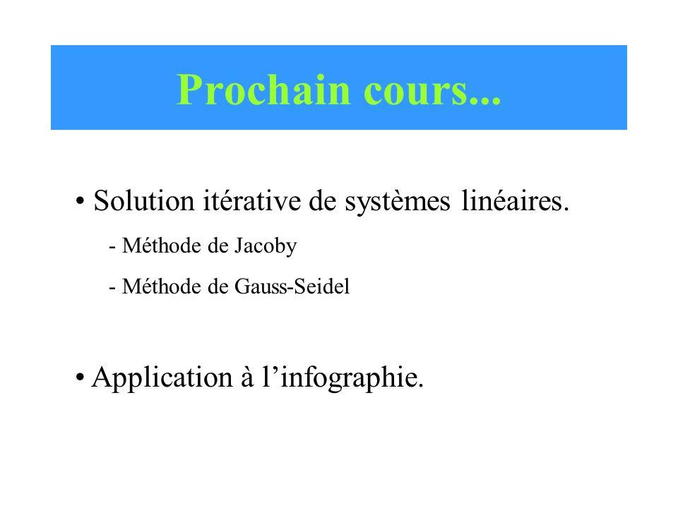 Prochain cours... Solution itérative de systèmes linéaires. - Méthode de Jacoby - Méthode de Gauss-Seidel Application à l'infographie.
