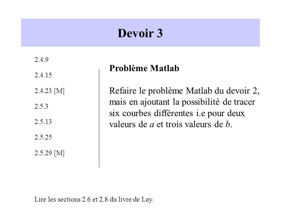 Devoir 3 2.4.9 2.4.15 2.4.23 [M] 2.5.3 2.5.13 2.5.25 2.5.29 [M] Lire les sections 2.6 et 2.8 du livre de Lay. Problème Matlab Refaire le problème Matl