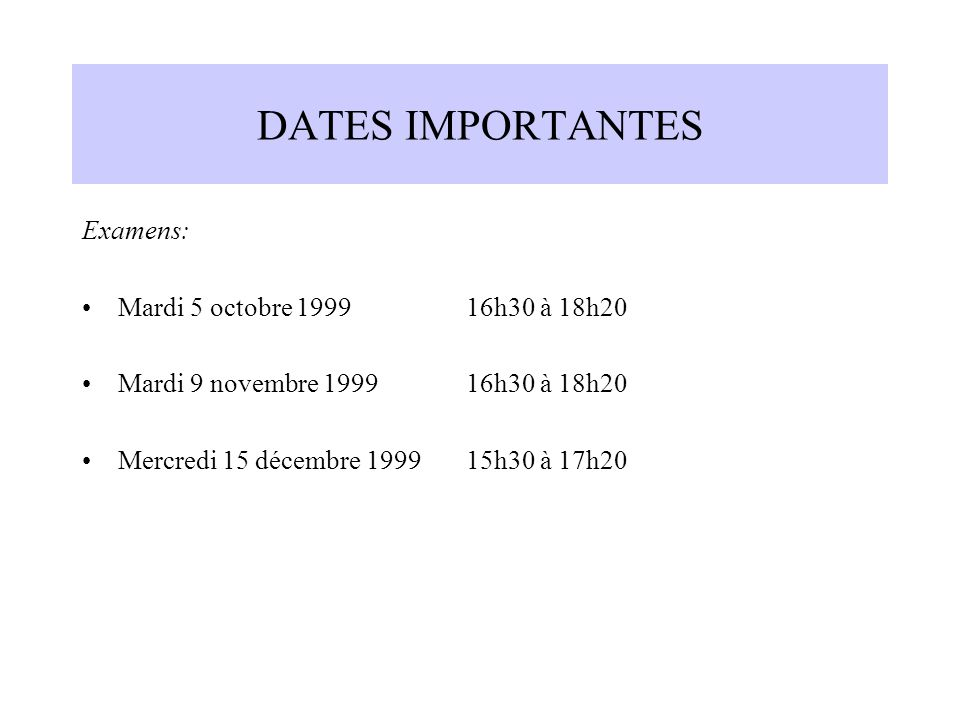 DATES IMPORTANTES Examens: Mardi 5 octobre 1999 16h30 à 18h20 Mardi 9 novembre 1999 16h30 à 18h20 Mercredi 15 décembre 1999 15h30 à 17h20