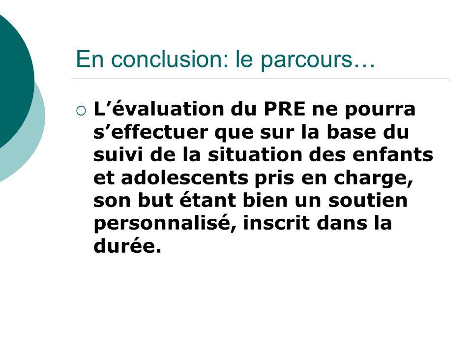 En conclusion: le parcours…  L'évaluation du PRE ne pourra s'effectuer que sur la base du suivi de la situation des enfants et adolescents pris en ch