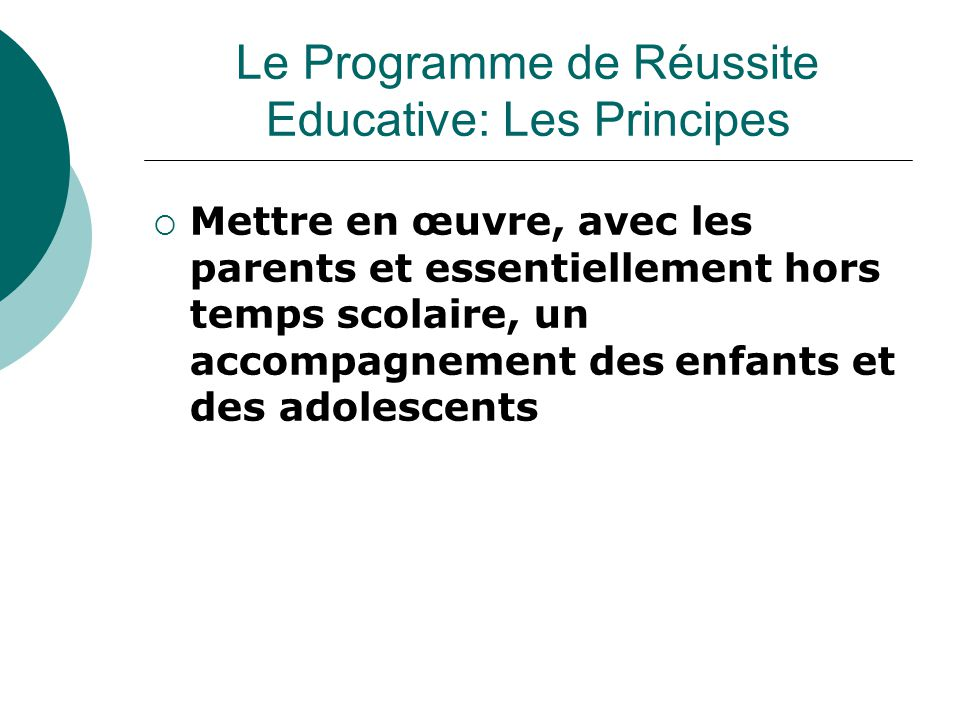  Mettre en œuvre, avec les parents et essentiellement hors temps scolaire, un accompagnement des enfants et des adolescents Le Programme de Réussite Educative: Les Principes