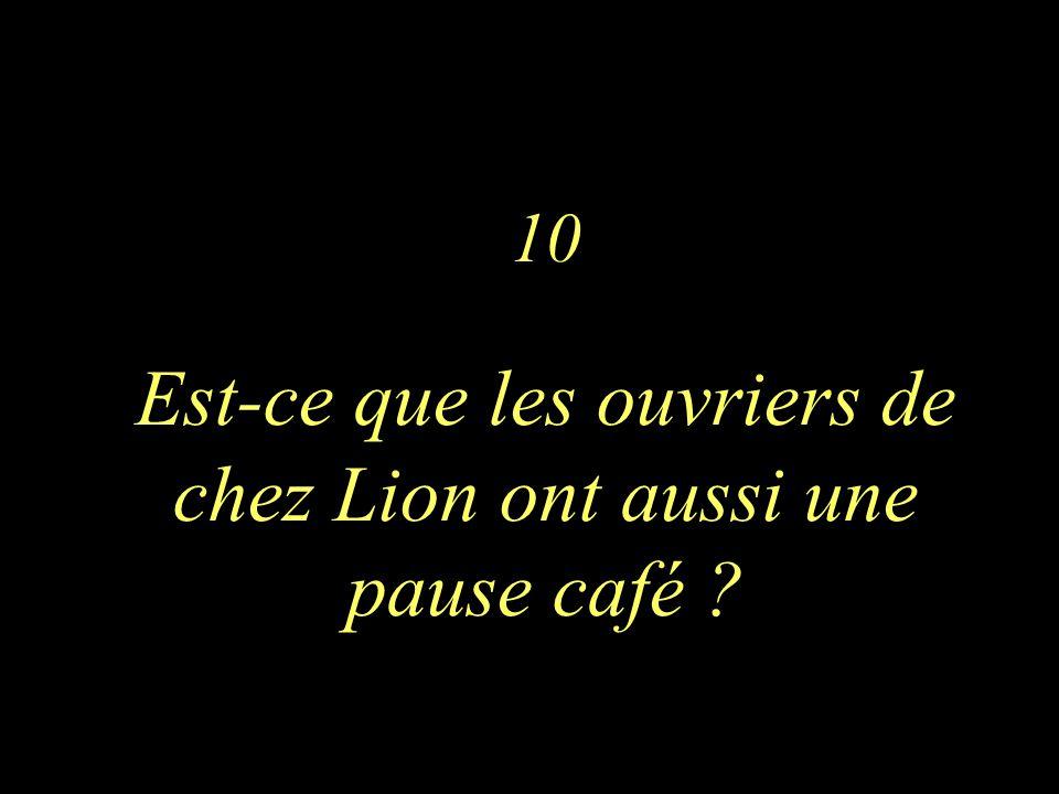 10 Est-ce que les ouvriers de chez Lion ont aussi une pause café ?