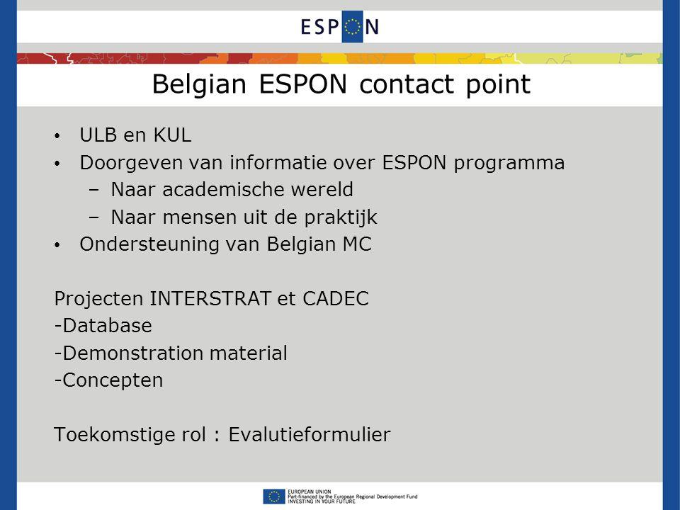 Belgian ESPON contact point ULB en KUL Doorgeven van informatie over ESPON programma –Naar academische wereld –Naar mensen uit de praktijk Ondersteuning van Belgian MC Projecten INTERSTRAT et CADEC -Database -Demonstration material -Concepten Toekomstige rol : Evalutieformulier