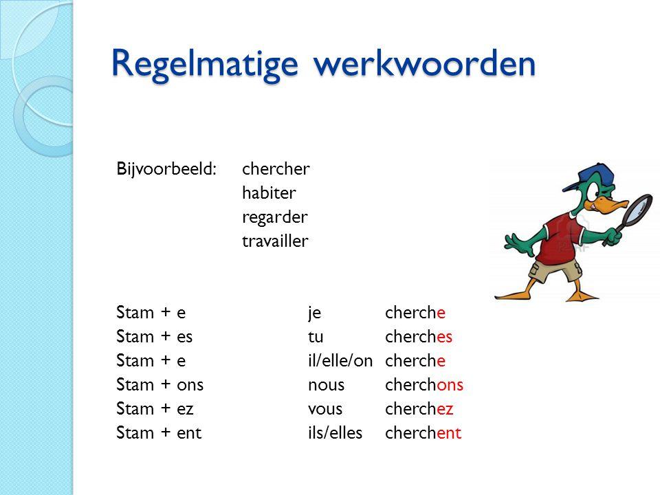 Regelmatige werkwoorden Bijvoorbeeld: chercher habiter regarder travailler Stam + eje cherche Stam + estu cherches Stam + eil/elle/on cherche Stam + o