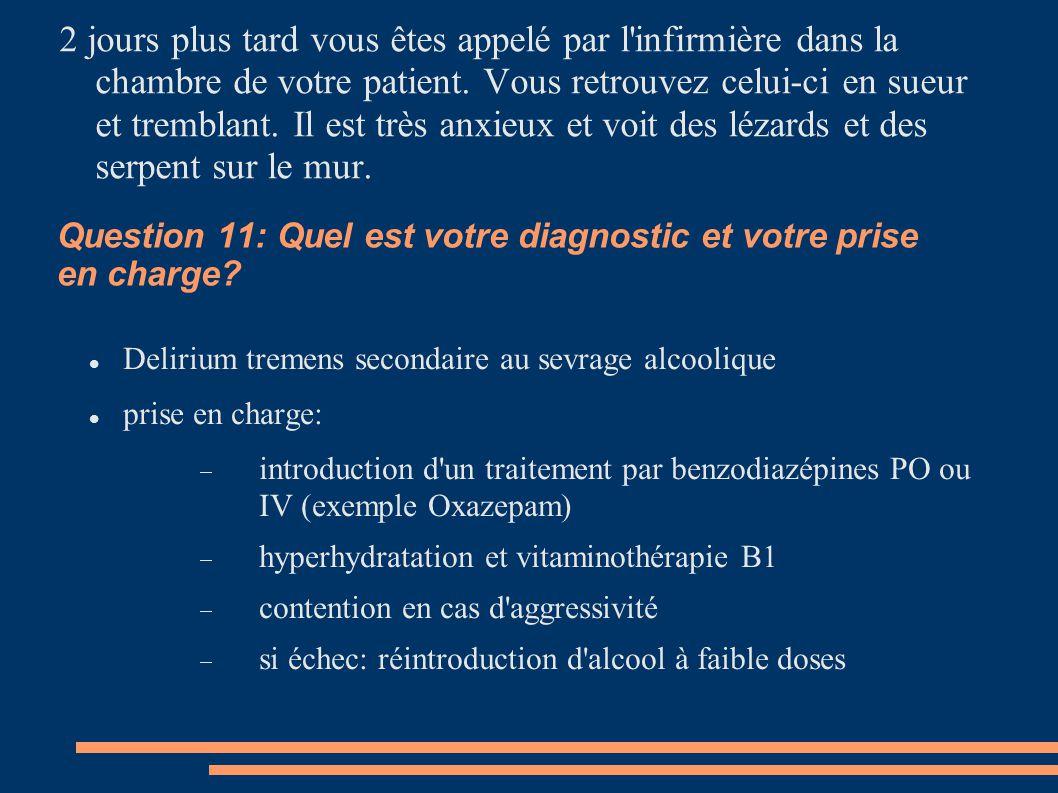 Question 11: Quel est votre diagnostic et votre prise en charge? Delirium tremens secondaire au sevrage alcoolique prise en charge:  introduction d'u