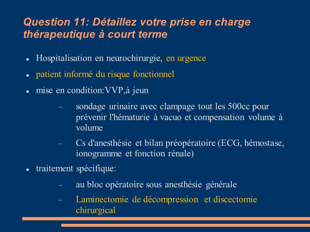 Question 11: Détaillez votre prise en charge thérapeutique à court terme Hospitalisation en neurochirurgie, en urgence patient informé du risque fonct