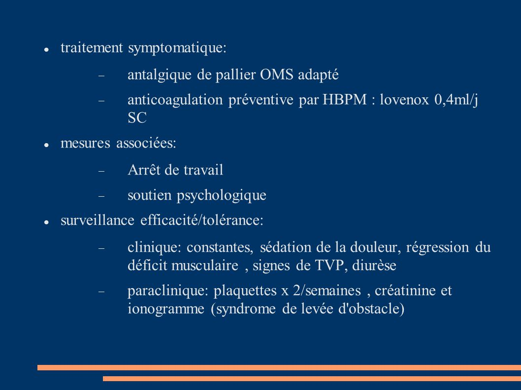 traitement symptomatique:  antalgique de pallier OMS adapté  anticoagulation préventive par HBPM : lovenox 0,4ml/j SC mesures associées:  Arrêt de