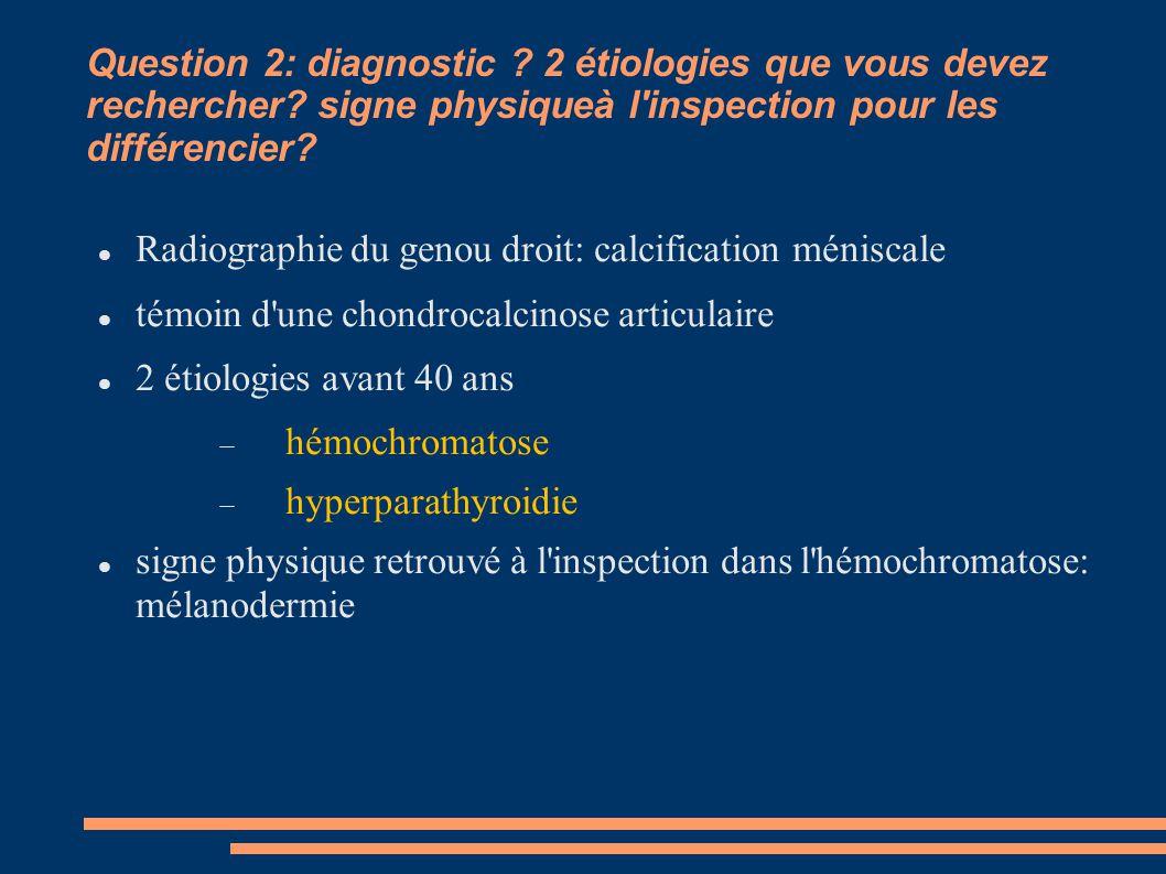Question 2: diagnostic ? 2 étiologies que vous devez rechercher? signe physiqueà l'inspection pour les différencier? Radiographie du genou droit: calc