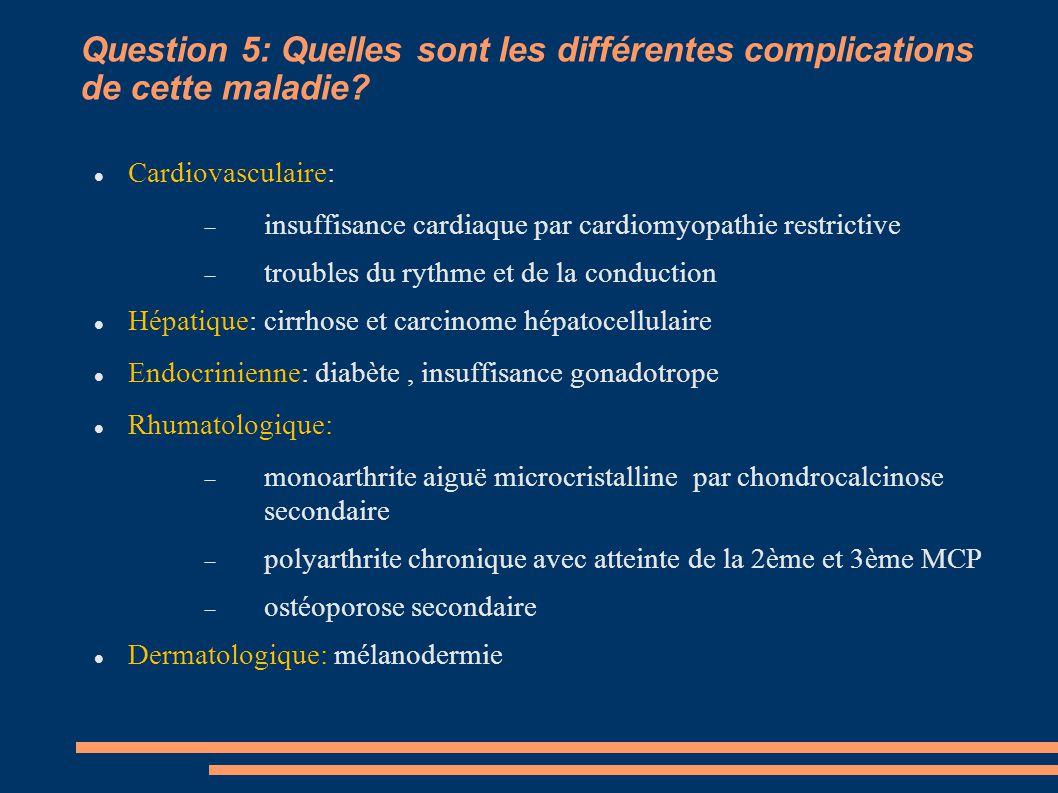 Question 5: Quelles sont les différentes complications de cette maladie? Cardiovasculaire:  insuffisance cardiaque par cardiomyopathie restrictive 