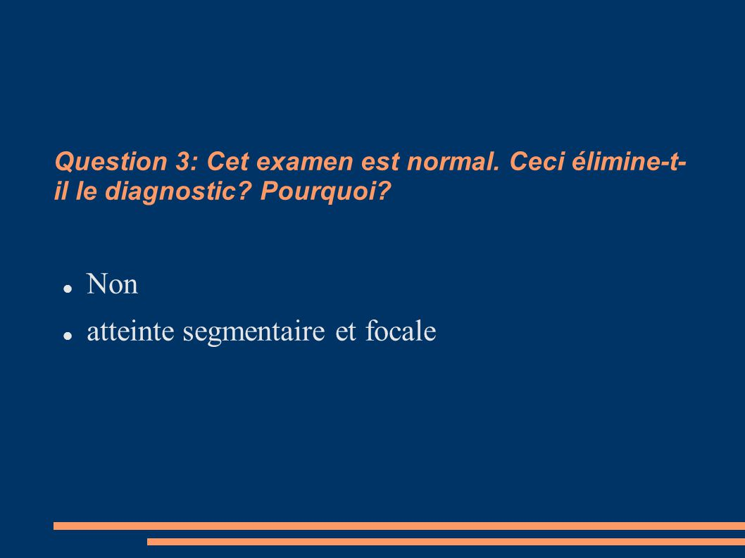 Question 3: Cet examen est normal.Ceci élimine-t- il le diagnostic.