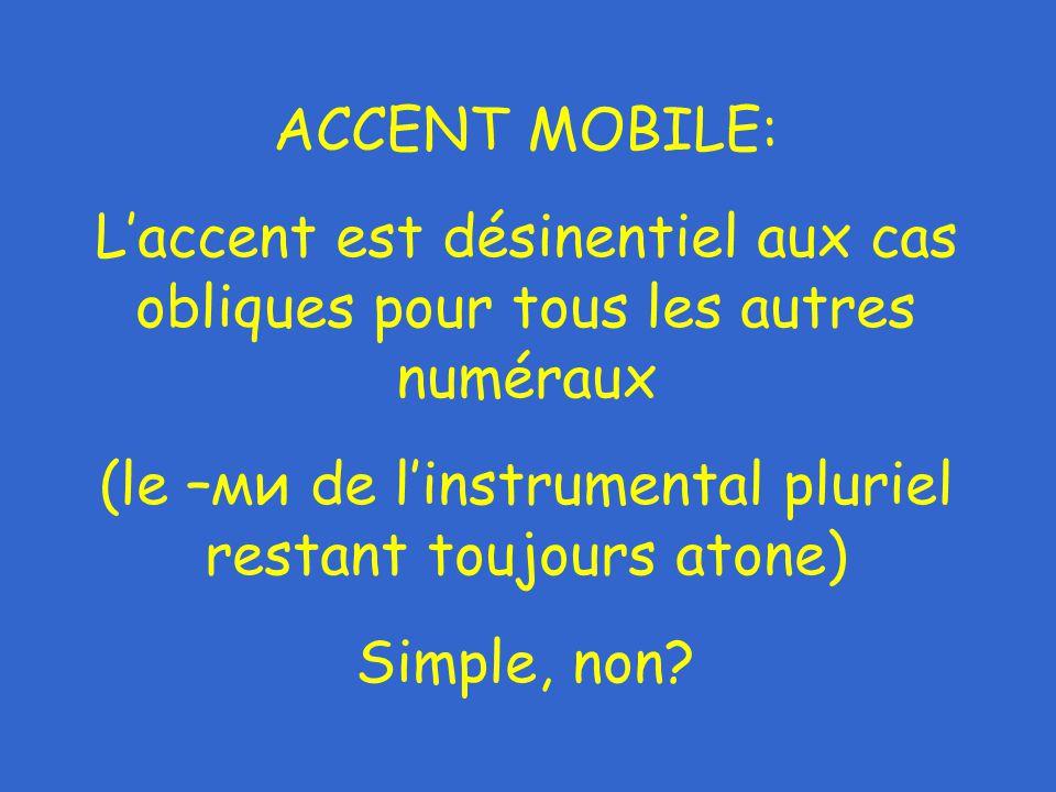 ACCENT MOBILE: L'accent est désinentiel aux cas obliques pour tous les autres numéraux (le –ми de l'instrumental pluriel restant toujours atone) Simple, non