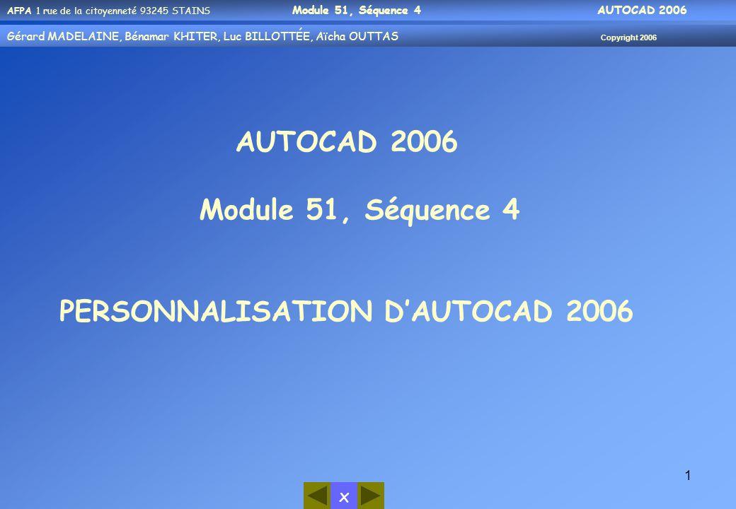 x AFPA 1 rue de la citoyenneté 93245 STAINS Module 51, Séquence 4 AUTOCAD 2006 Gérard MADELAINE, Bénamar KHITER, Luc BILLOTTÉE, Aïcha OUTTAS Copyright 2006 1 AUTOCAD 2006 Module 51, Séquence 4 PERSONNALISATION D'AUTOCAD 2006