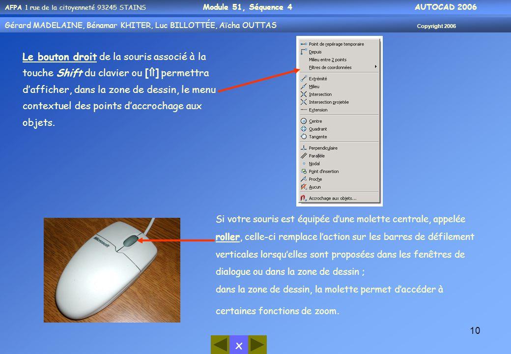 x AFPA 1 rue de la citoyenneté 93245 STAINS Module 51, Séquence 4 AUTOCAD 2006 Gérard MADELAINE, Bénamar KHITER, Luc BILLOTTÉE, Aïcha OUTTAS Copyright 2006 10 Le bouton droit de la souris associé à la touche Shift du clavier ou [  ] permettra d'afficher, dans la zone de dessin, le menu contextuel des points d'accrochage aux objets.