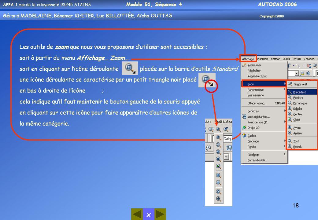 x AFPA 1 rue de la citoyenneté 93245 STAINS Module 51, Séquence 4 AUTOCAD 2006 Gérard MADELAINE, Bénamar KHITER, Luc BILLOTTÉE, Aïcha OUTTAS Copyright 2006 18 Les outils de zoom que nous vous proposons d'utiliser sont accessibles : soit à partir du menu Affichage… Zoom… soit en cliquant sur l'icône déroulante placée sur la barre d'outils Standard une icône déroulante se caractérise par un petit triangle noir placé en bas à droite de l'icône ; cela indique qu'il faut maintenir le bouton gauche de la souris appuyé en cliquant sur cette icône pour faire apparaître d'autres icônes de la même catégorie.