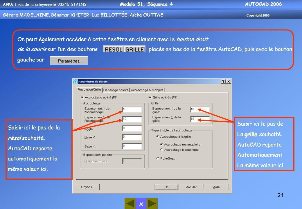x AFPA 1 rue de la citoyenneté 93245 STAINS Module 51, Séquence 4 AUTOCAD 2006 Gérard MADELAINE, Bénamar KHITER, Luc BILLOTTÉE, Aïcha OUTTAS Copyright 2006 21 On peut également accéder à cette fenêtre en cliquant avec le bouton droit de la souris sur l'un des boutons placés en bas de la fenêtre AutoCAD, puis avec le bouton gauche sur Saisir ici le pas de la résol souhaité.