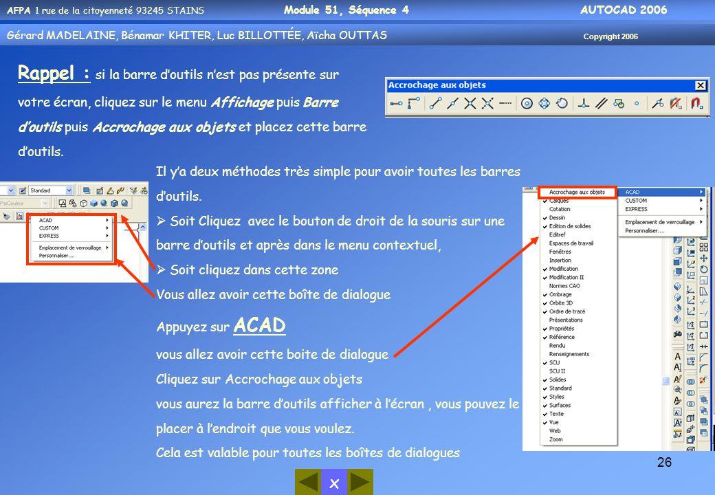 x AFPA 1 rue de la citoyenneté 93245 STAINS Module 51, Séquence 4 AUTOCAD 2006 Gérard MADELAINE, Bénamar KHITER, Luc BILLOTTÉE, Aïcha OUTTAS Copyright 2006 26 Rappel : si la barre d'outils n'est pas présente sur votre écran, cliquez sur le menu Affichage puis Barre d'outils puis Accrochage aux objets et placez cette barre d'outils.