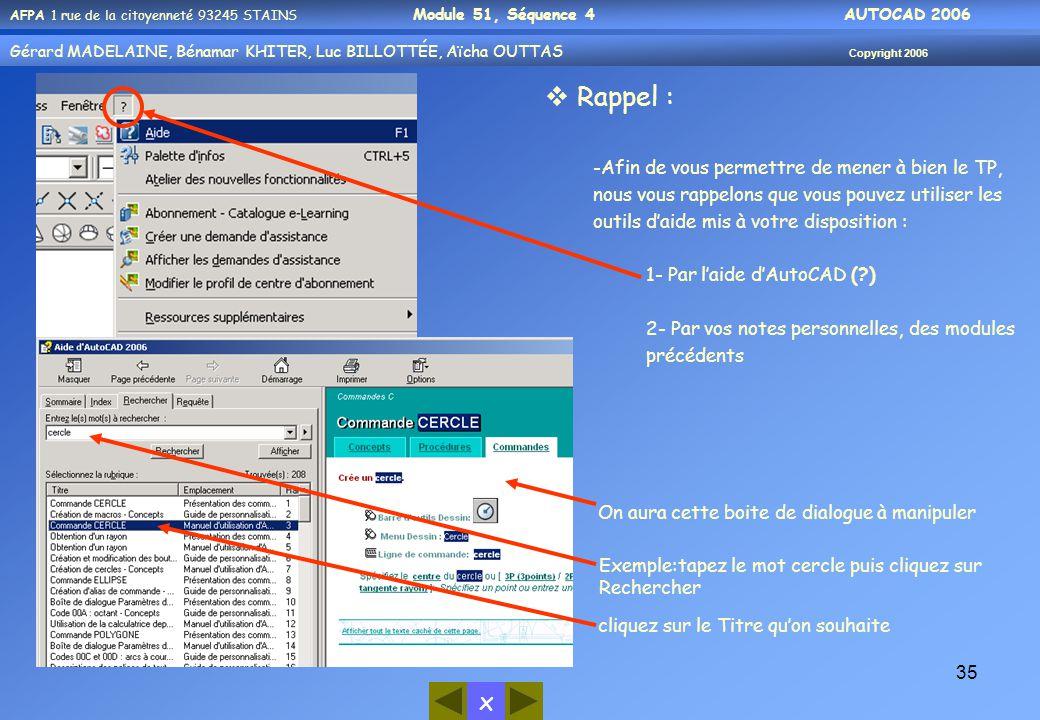 x AFPA 1 rue de la citoyenneté 93245 STAINS Module 51, Séquence 4 AUTOCAD 2006 Gérard MADELAINE, Bénamar KHITER, Luc BILLOTTÉE, Aïcha OUTTAS Copyright 2006 35  Rappel : -Afin de vous permettre de mener à bien le TP, nous vous rappelons que vous pouvez utiliser les outils d'aide mis à votre disposition : 1- Par l'aide d'AutoCAD (?) 2- Par vos notes personnelles, des modules précédents Exemple:tapez le mot cercle puis cliquez sur Rechercher cliquez sur le Titre qu'on souhaite On aura cette boite de dialogue à manipuler