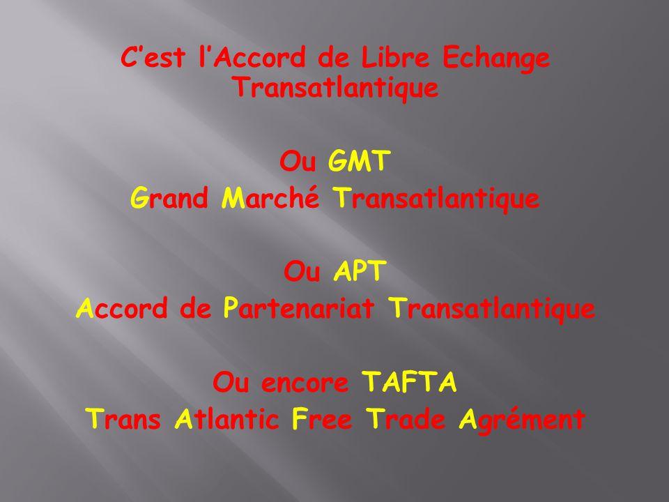 C'est l'Accord de Libre Echange Transatlantique Ou GMT Grand Marché Transatlantique Ou APT Accord de Partenariat Transatlantique Ou encore TAFTA Trans