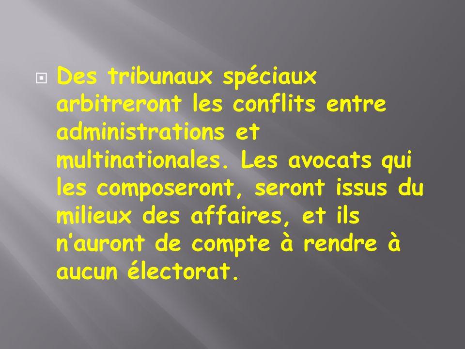  Des tribunaux spéciaux arbitreront les conflits entre administrations et multinationales. Les avocats qui les composeront, seront issus du milieux d