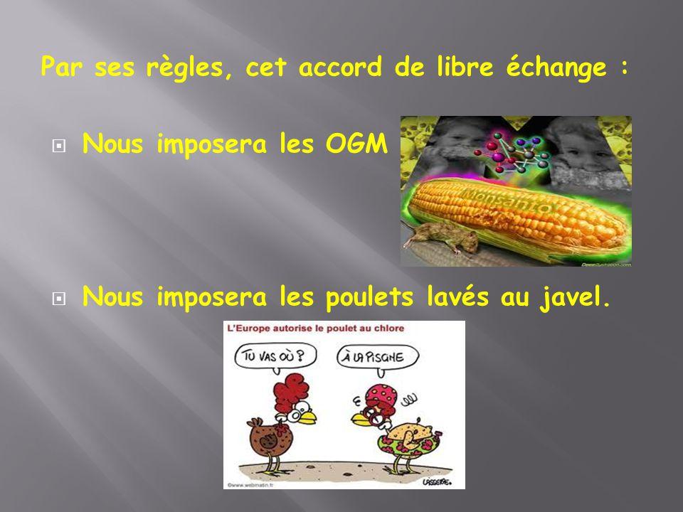 Par ses règles, cet accord de libre échange :  Nous imposera les OGM  Nous imposera les poulets lavés au javel.