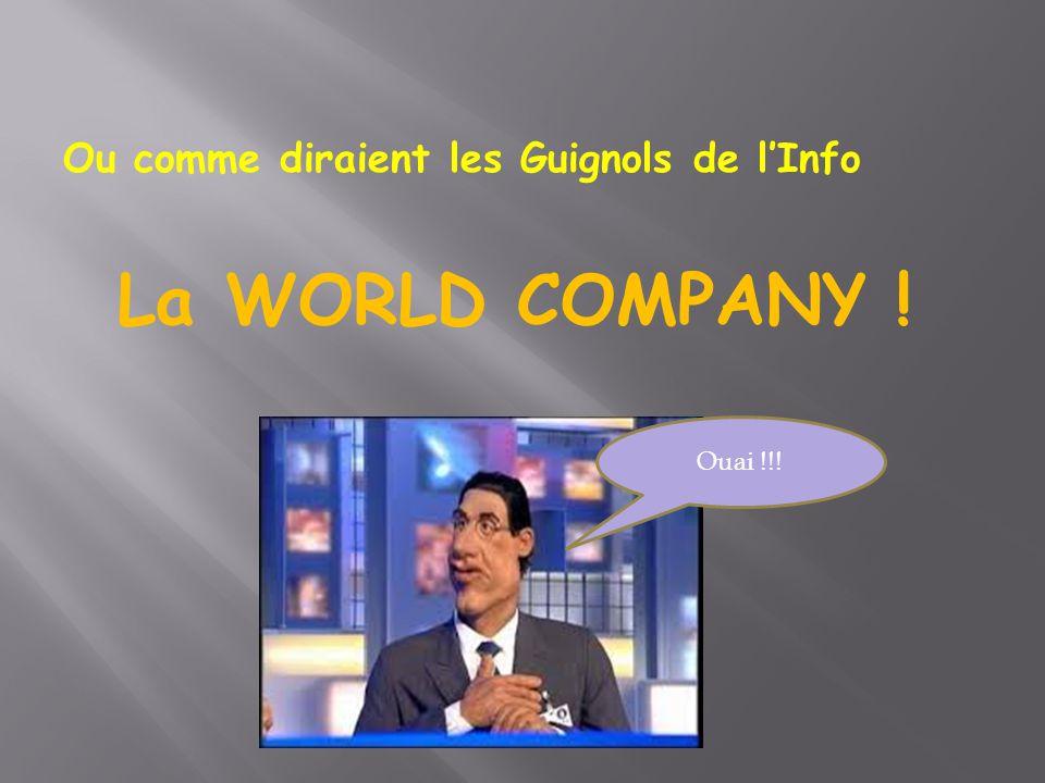Ou comme diraient les Guignols de l'Info La WORLD COMPANY ! Ouai !!!