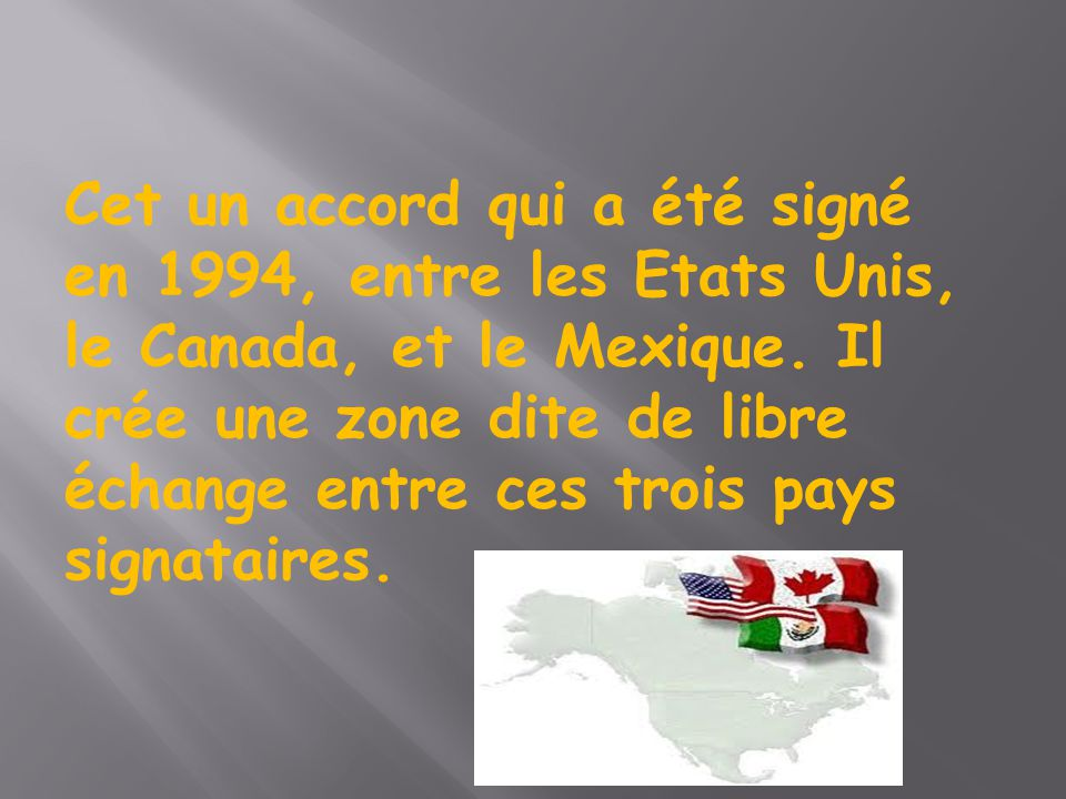 Cet un accord qui a été signé en 1994, entre les Etats Unis, le Canada, et le Mexique. Il crée une zone dite de libre échange entre ces trois pays sig