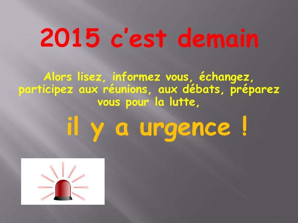 2015 c'est demain Alors lisez, informez vous, échangez, participez aux réunions, aux débats, préparez vous pour la lutte, il y a urgence !
