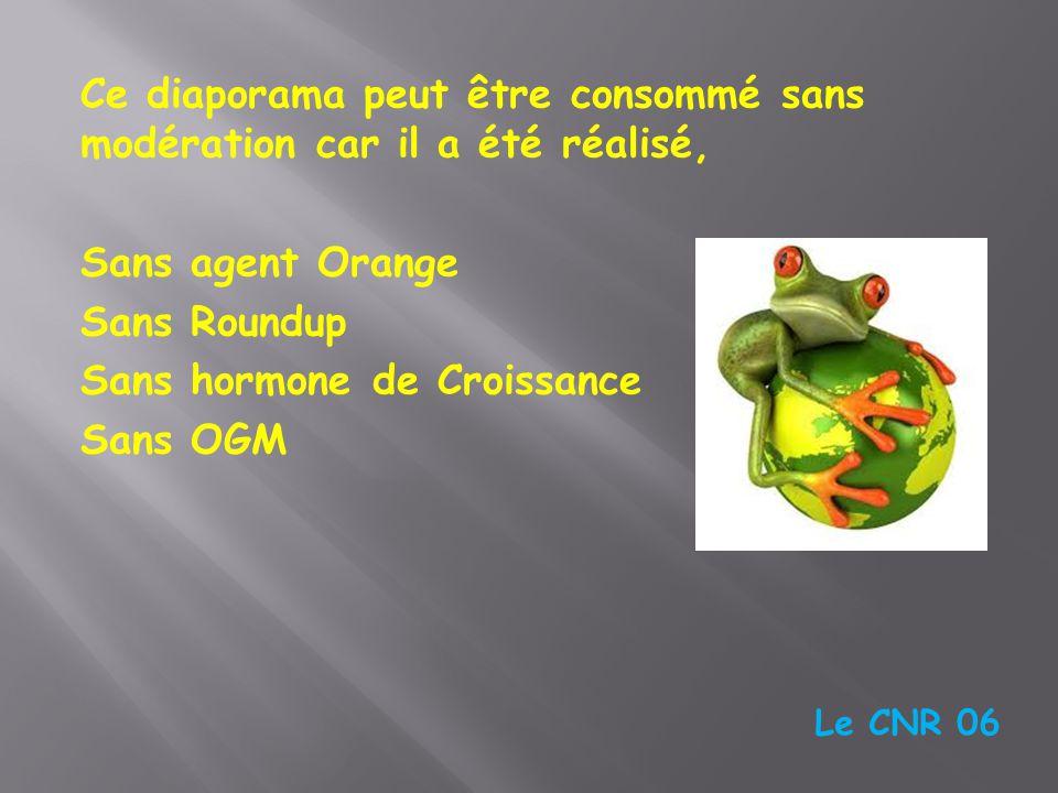 Ce diaporama peut être consommé sans modération car il a été réalisé, Sans agent Orange Sans Roundup Sans hormone de Croissance Sans OGM Le CNR 06