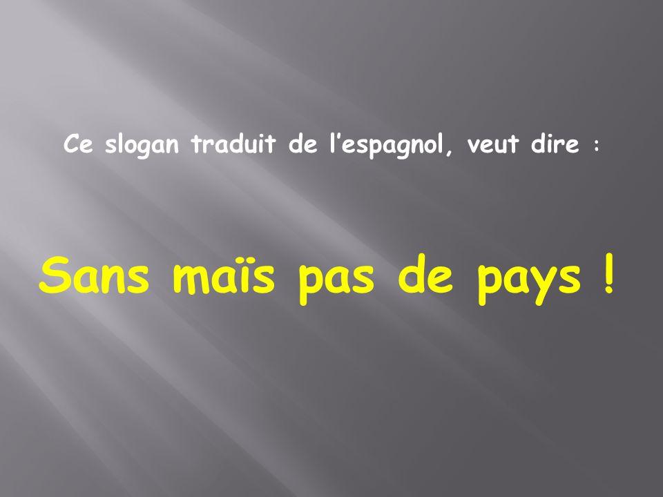 Ce slogan traduit de l'espagnol, veut dire : Sans maïs pas de pays !