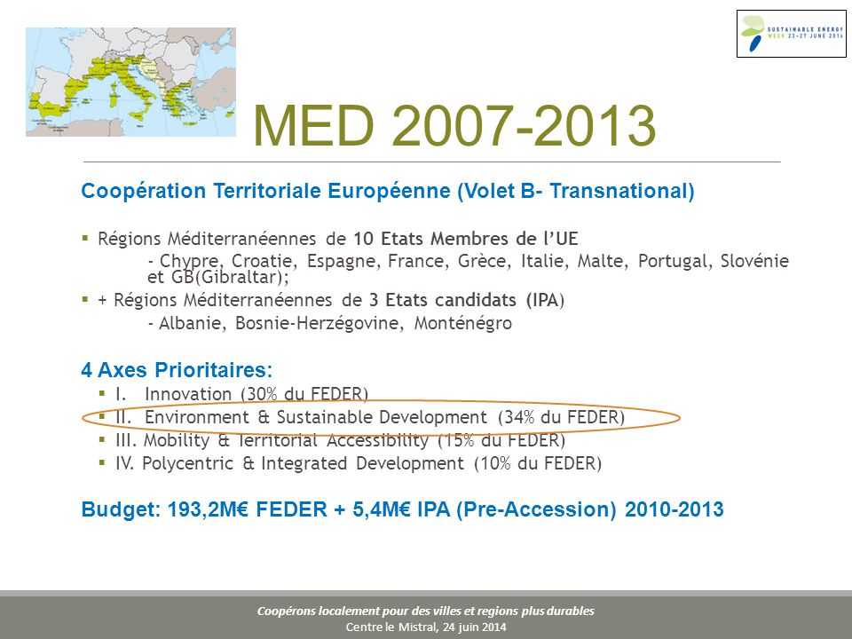Coopérons localement pour des villes et regions plus durables Centre le Mistral, 24 juin 2014 MED 2007-2013 Coopération Territoriale Européenne (Volet B- Transnational)  Régions Méditerranéennes de 10 Etats Membres de l'UE - Chypre, Croatie, Espagne, France, Grèce, Italie, Malte, Portugal, Slovénie et GB(Gibraltar);  + Régions Méditerranéennes de 3 Etats candidats (IPA) - Albanie, Bosnie-Herzégovine, Monténégro 4 Axes Prioritaires:  I.