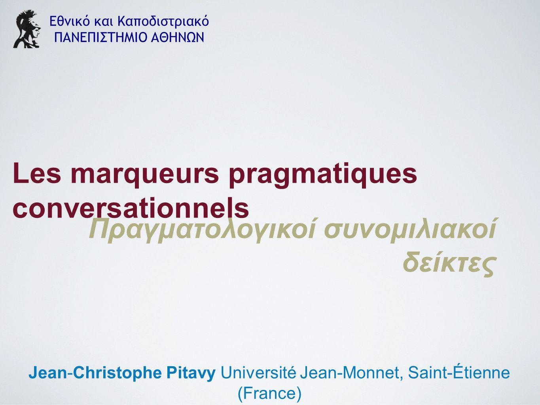 Εθνικό και Καποδιστριακό ΠΑΝΕΠΙΣΤΗΜΙΟ ΑΘΗΝΩΝ Jean-Christophe Pitavy Université Jean-Monnet, Saint-Étienne (France) Les marqueurs pragmatiques conversationnels Πραγματολογικοί συνομιλιακοί δείκτες