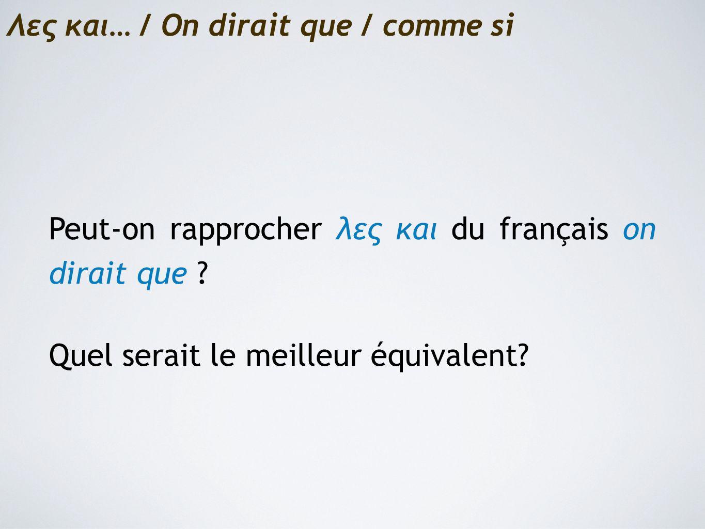 Λες και… / On dirait que / comme si Peut-on rapprocher λες και du français on dirait que .