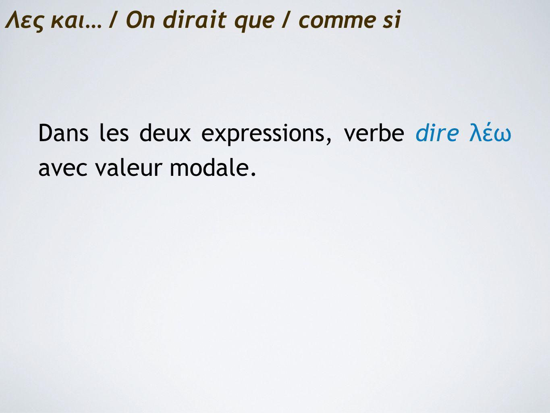Λες και… / On dirait que / comme si Dans les deux expressions, verbe dire λέω avec valeur modale.