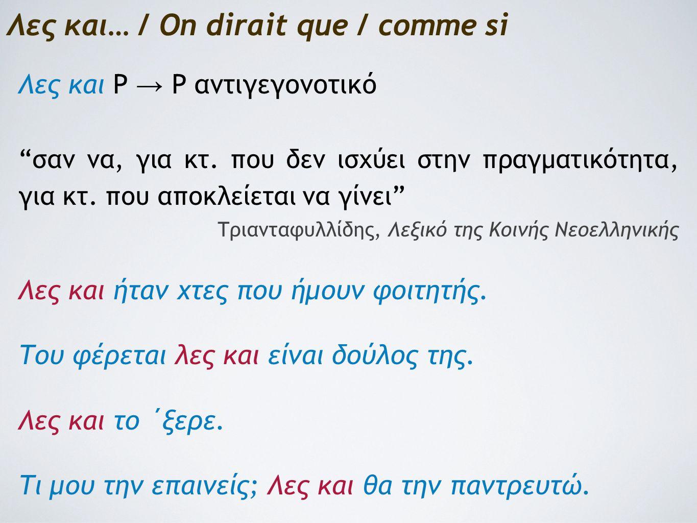 Λες και… / On dirait que / comme si Λες και P → P αντιγεγονοτικό σαν να, για κτ.