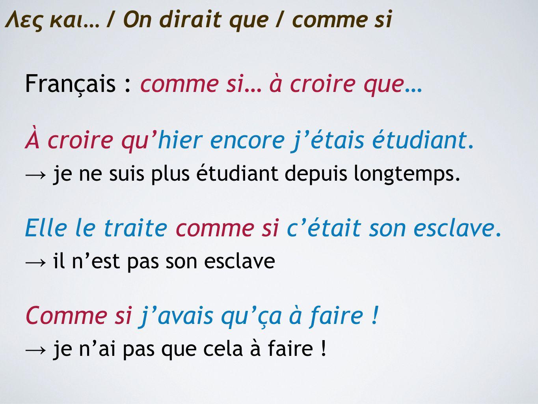 Λες και… / On dirait que / comme si Français : comme si… à croire que… À croire qu'hier encore j'étais étudiant.
