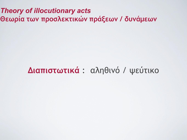 Διαπιστωτικά : αληθινό / ψεύτικο Theory of illocutionary acts Θεωρία των προσλεκτικών πράξεων / δυνάμεων