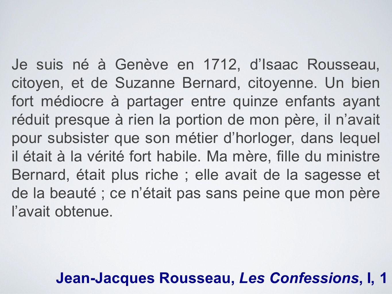 Je suis né à Genève en 1712, d'Isaac Rousseau, citoyen, et de Suzanne Bernard, citoyenne. Un bien fort médiocre à partager entre quinze enfants ayant