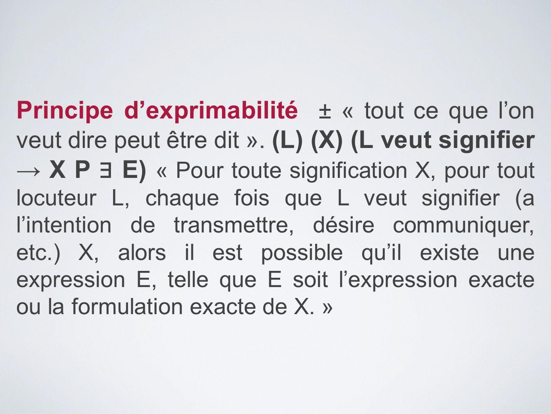 Principe d'exprimabilité ± « tout ce que l'on veut dire peut être dit ». (L) (X) (L veut signifier → X P ∃ E) « Pour toute signification X, pour tout