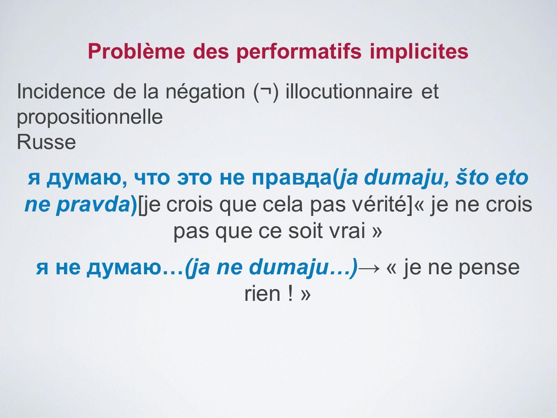 Problème des performatifs implicites Incidence de la négation (¬) illocutionnaire et propositionnelle Russe я думаю, что это не правда(ja dumaju, što