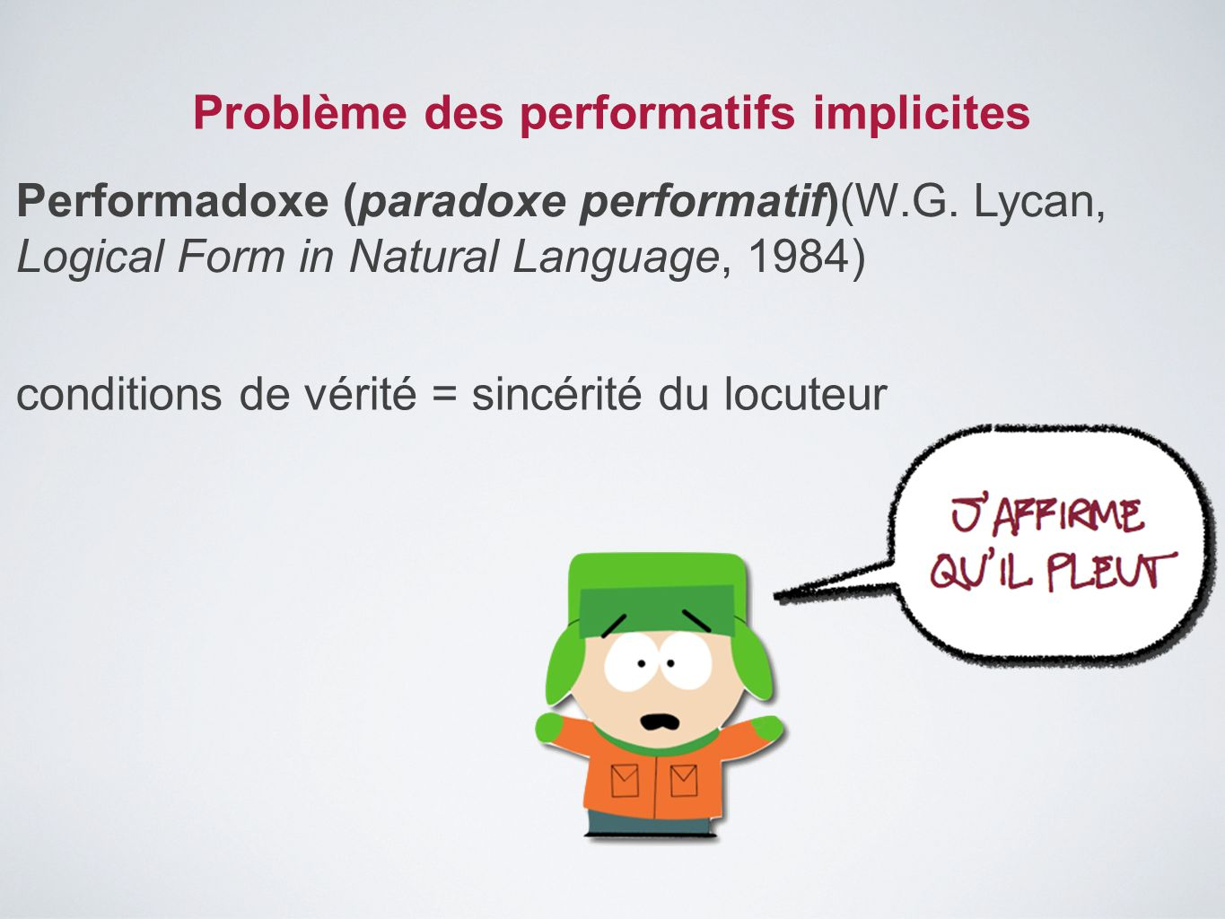 Problème des performatifs implicites Performadoxe (paradoxe performatif)(W.G. Lycan, Logical Form in Natural Language, 1984) conditions de vérité = si