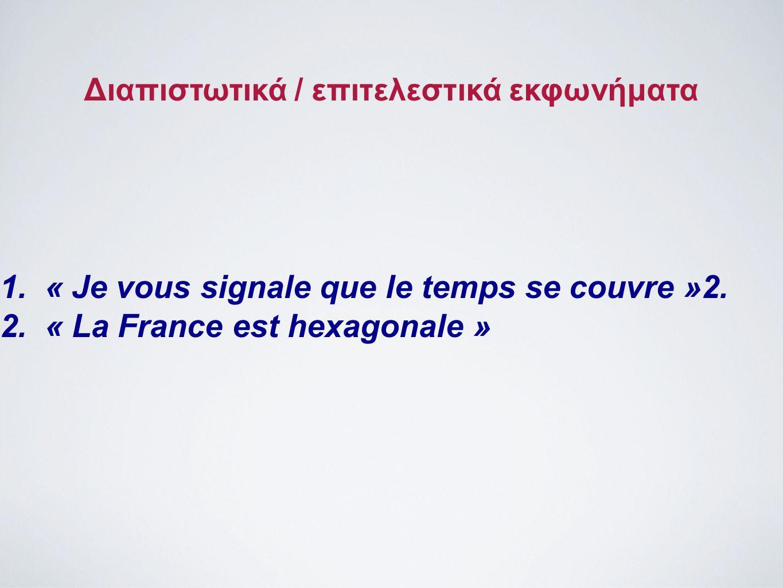 Διαπιστωτικά / επιτελεστικά εκφωνήματα 1.« Je vous signale que le temps se couvre »2. 2.« La France est hexagonale »