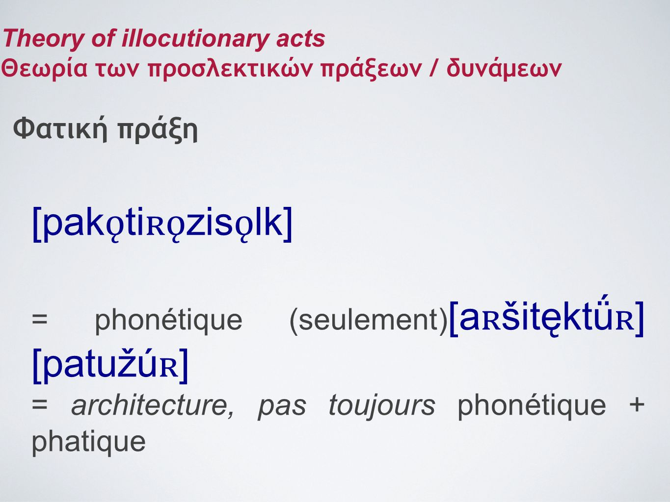 [pak ǫ ti ʀǫ zis ǫ lk] = phonétique (seulement) [a ʀ šitęktǘ ʀ ] [patužú ʀ ] = architecture, pas toujours phonétique + phatique Theory of illocutionar
