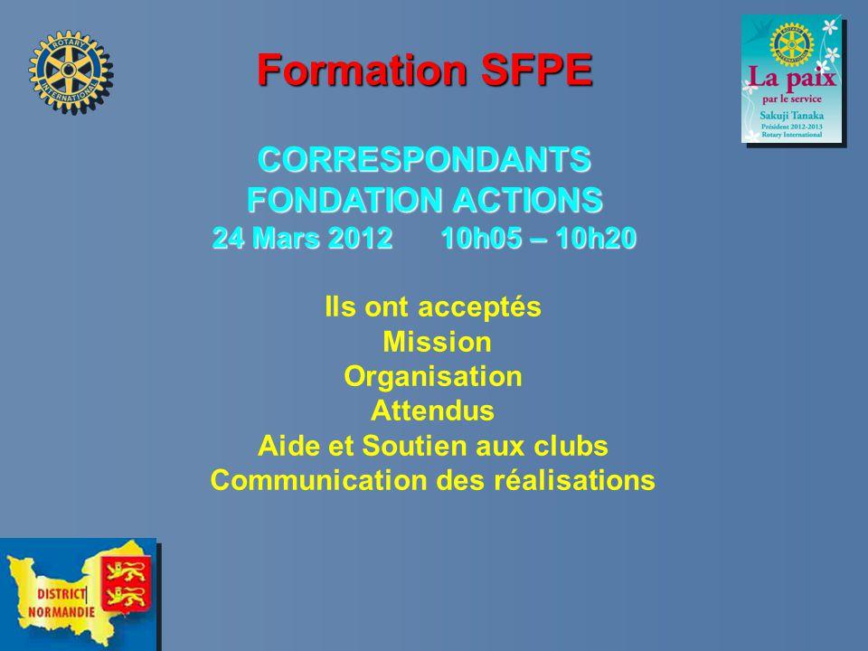 Formation SFPE CORRESPONDANTS FONDATION ACTIONS 24 Mars 2012 10h05 – 10h20 Ils ont acceptés Mission Organisation Attendus Aide et Soutien aux clubs Communication des réalisations