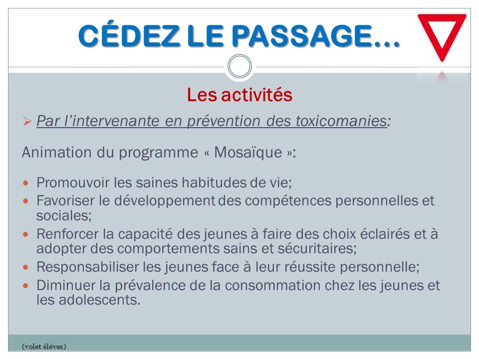 CÉDEZ LE PASSAGE… CÉDEZ LE PASSAGE… Les activités  Par l'intervenante en prévention des toxicomanies: Animation du programme « Mosaïque »: Promouvoir