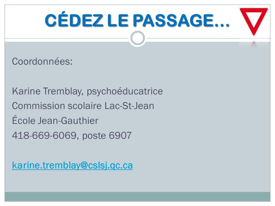 CÉDEZ LE PASSAGE… Coordonnées: Karine Tremblay, psychoéducatrice Commission scolaire Lac-St-Jean École Jean-Gauthier 418-669-6069, poste 6907 karine.t