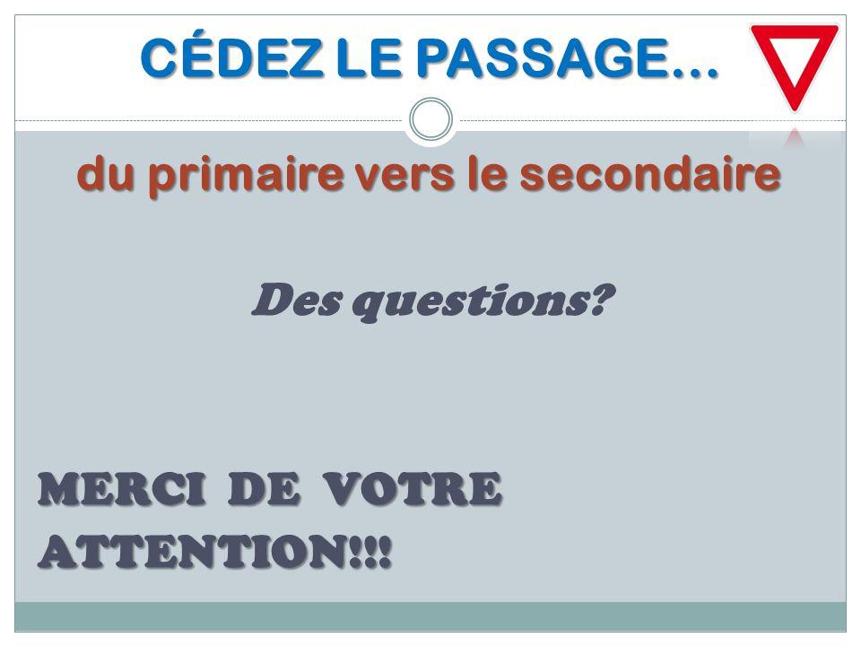 CÉDEZ LE PASSAGE… du primaire vers le secondaire Des questions? MERCI DE VOTRE ATTENTION!!!