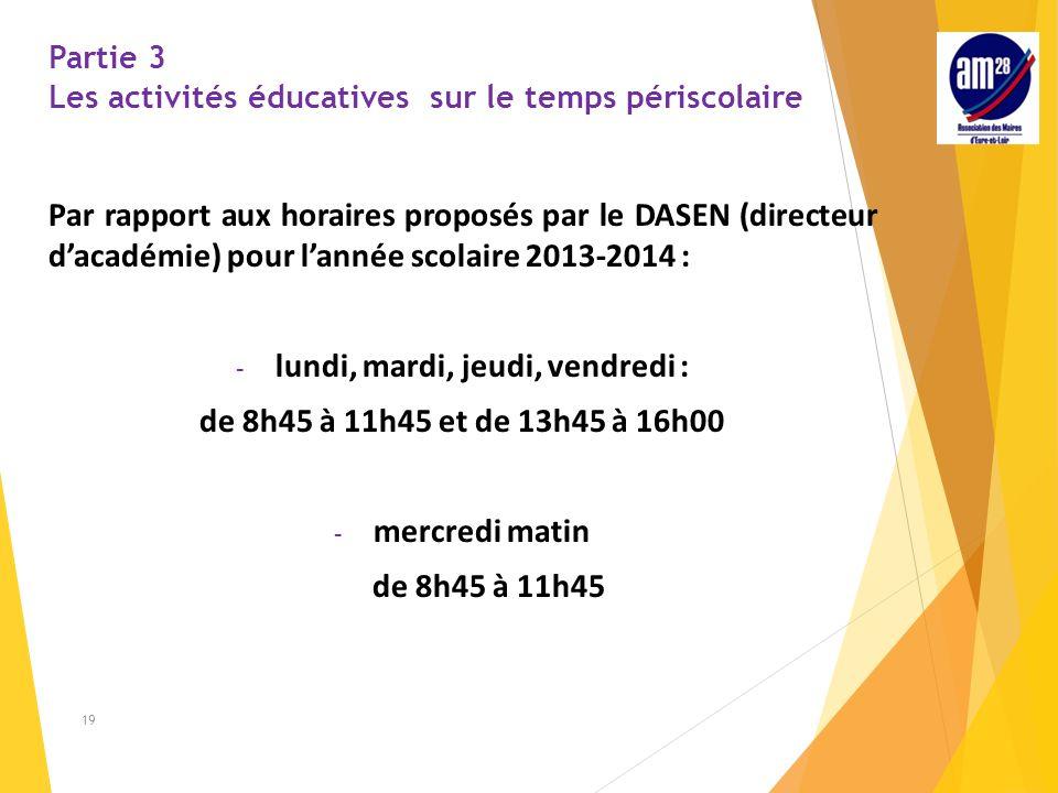 Partie 3 Les activités éducatives sur le temps périscolaire Par rapport aux horaires proposés par le DASEN (directeur d'académie) pour l'année scolaire 2013-2014 : - lundi, mardi, jeudi, vendredi : de 8h45 à 11h45 et de 13h45 à 16h00 ‐ mercredi matin de 8h45 à 11h45 19