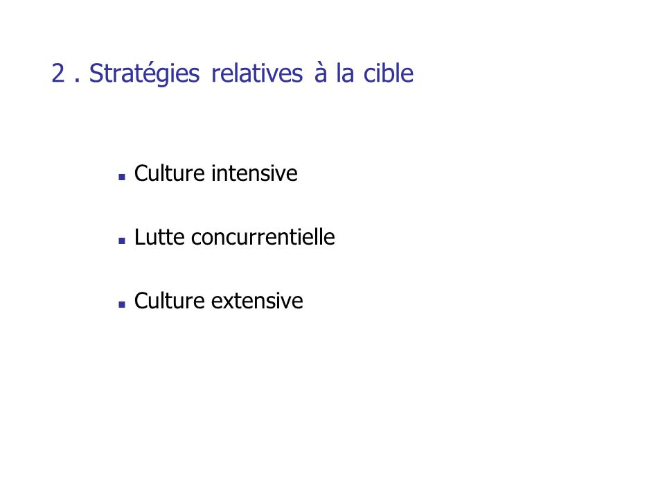 2. Stratégies relatives à la cible Culture intensive Lutte concurrentielle Culture extensive