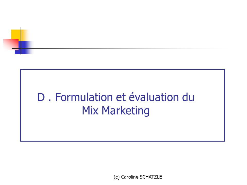 (c) Caroline SCHATZLE D. Formulation et évaluation du Mix Marketing