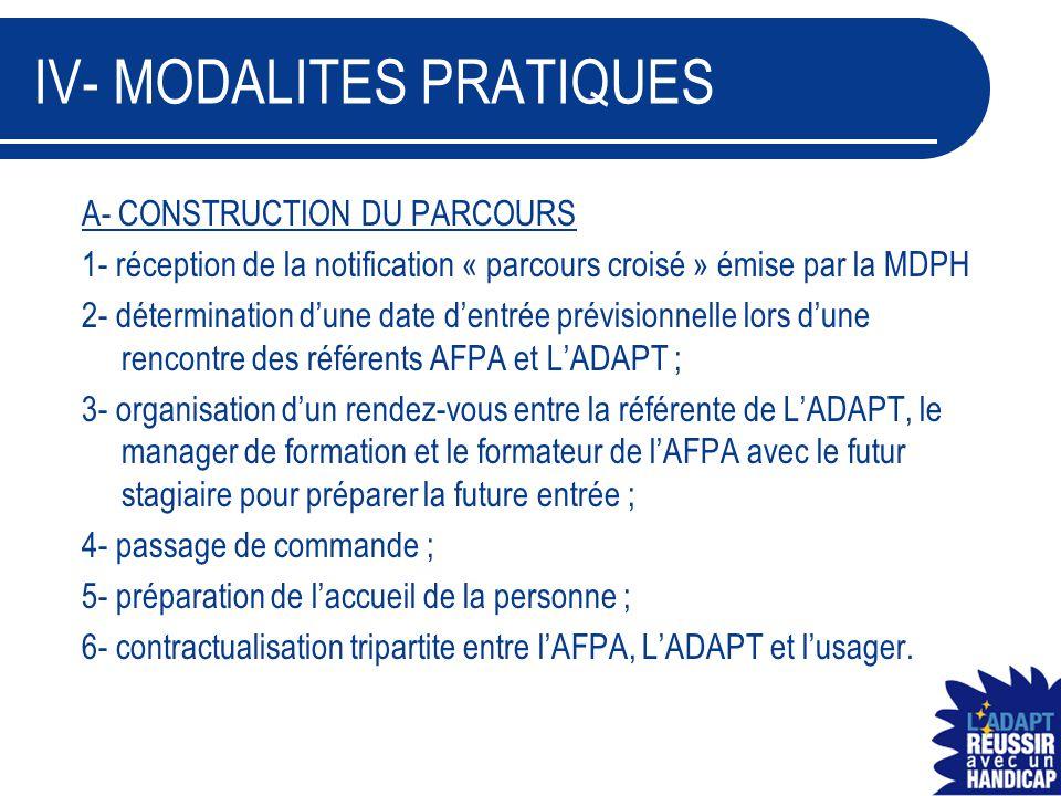 IV- MODALITES PRATIQUES B- REALISATION DE LA FORMATION 1- intégration de la personne sur la formation visée ; 2- mise en œuvre des prestations prévues dans le contrat et intervention de la référente en tant que de besoin et en cas d'urgence ; 3- utilisation des outils de l'AFPA pour la traçabilité du parcours ; 4- prise en charge des coûts afférents à la formation par L'ADAPT.